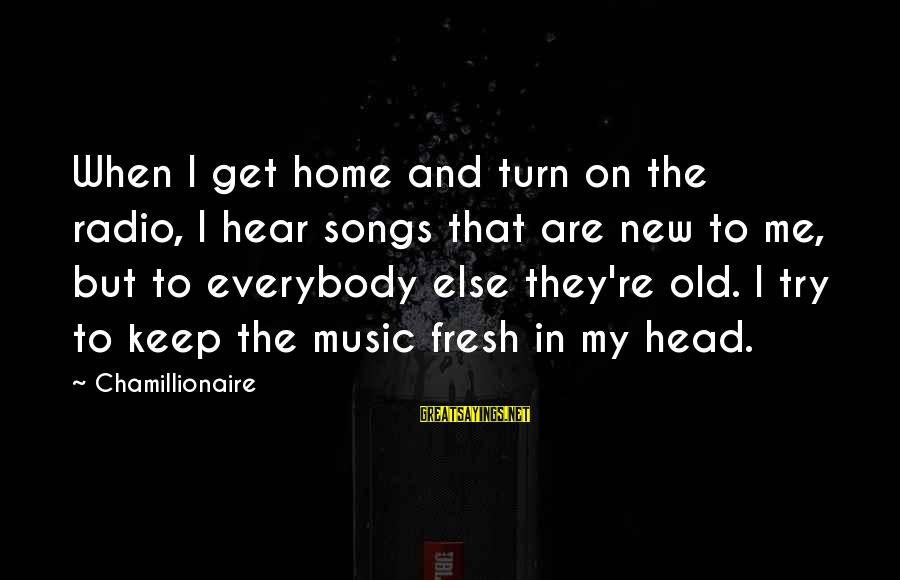 Trying To Keep Your Head Up Sayings By Chamillionaire: When I get home and turn on the radio, I hear songs that are new