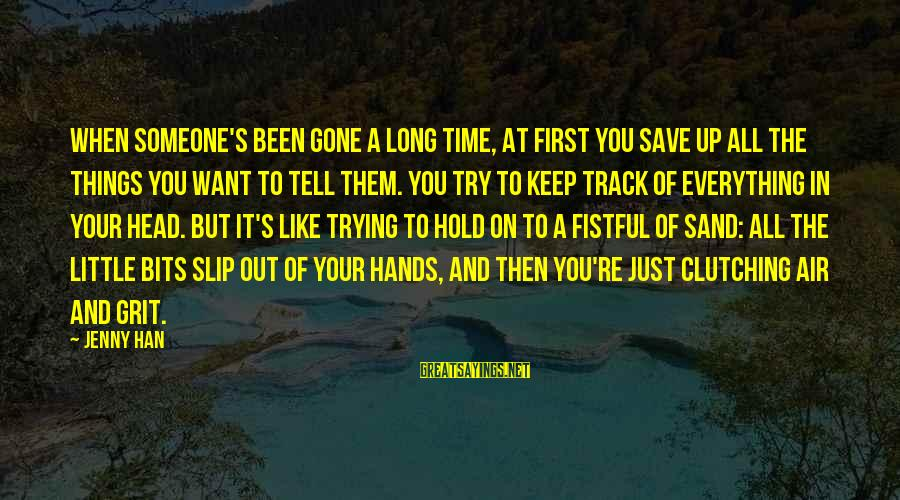 Trying To Keep Your Head Up Sayings By Jenny Han: When someone's been gone a long time, at first you save up all the things