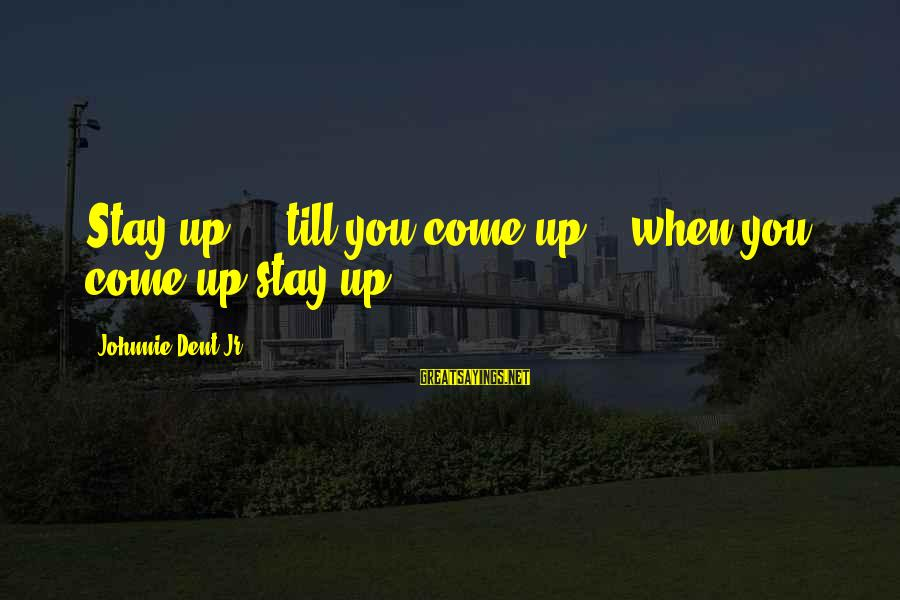 Trying To Keep Your Head Up Sayings By Johnnie Dent Jr.: Stay up... 'till you come up... when you come up stay up!
