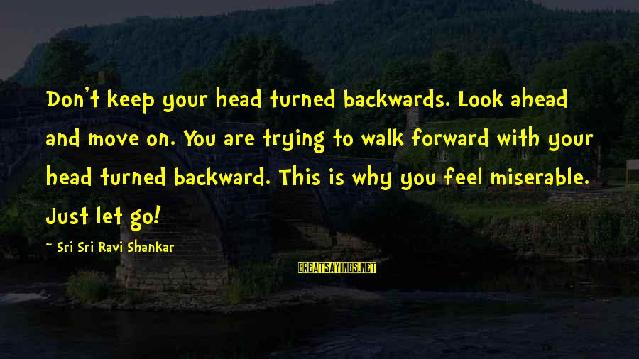 Trying To Keep Your Head Up Sayings By Sri Sri Ravi Shankar: Don't keep your head turned backwards. Look ahead and move on. You are trying to