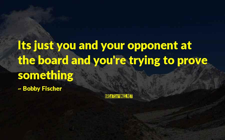 Trying To Prove Something Sayings By Bobby Fischer: Its just you and your opponent at the board and you're trying to prove something