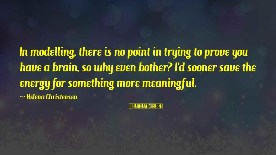 Trying To Prove Something Sayings By Helena Christensen: In modelling, there is no point in trying to prove you have a brain, so