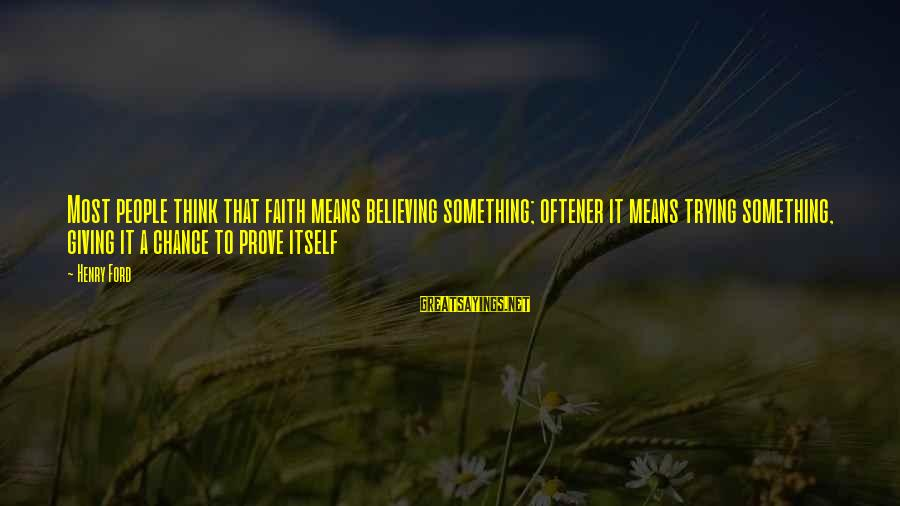 Trying To Prove Something Sayings By Henry Ford: Most people think that faith means believing something; oftener it means trying something, giving it