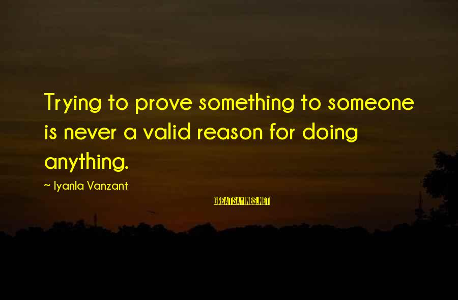 Trying To Prove Something Sayings By Iyanla Vanzant: Trying to prove something to someone is never a valid reason for doing anything.