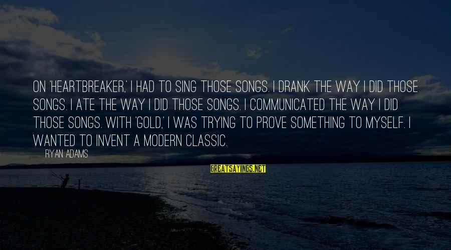 Trying To Prove Something Sayings By Ryan Adams: On 'Heartbreaker,' I had to sing those songs. I drank the way I did those