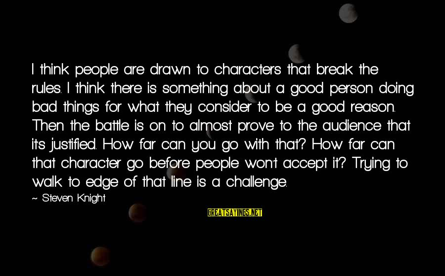 Trying To Prove Something Sayings By Steven Knight: I think people are drawn to characters that break the rules. I think there is