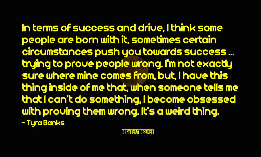 Trying To Prove Something Sayings By Tyra Banks: In terms of success and drive, I think some people are born with it, sometimes