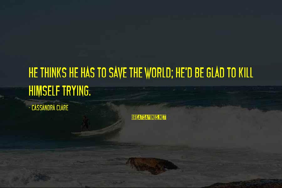 Trying To Save The World Sayings By Cassandra Clare: He thinks he has to save the world; he'd be glad to kill himself trying.