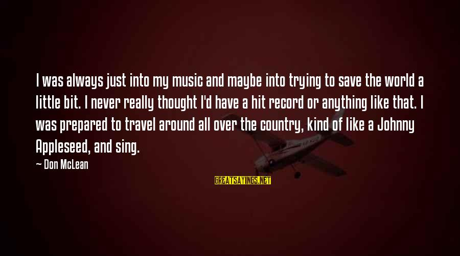 Trying To Save The World Sayings By Don McLean: I was always just into my music and maybe into trying to save the world