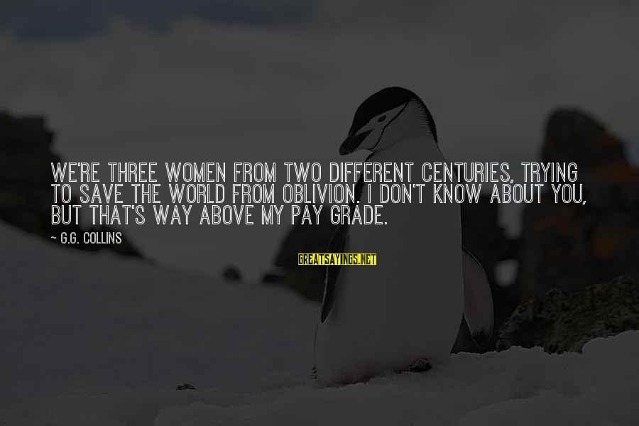 Trying To Save The World Sayings By G.G. Collins: We're three women from two different centuries, trying to save the world from oblivion. I