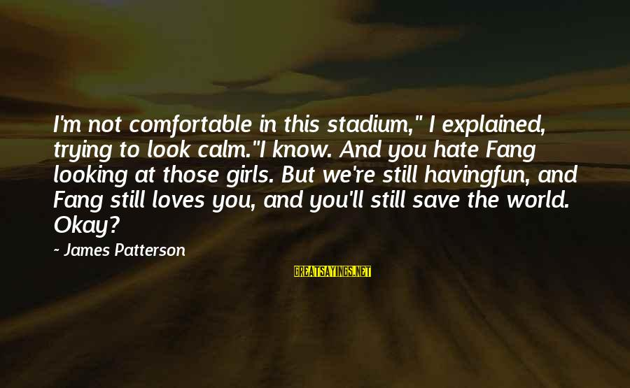 """Trying To Save The World Sayings By James Patterson: I'm not comfortable in this stadium,"""" I explained, trying to look calm.""""I know. And you"""