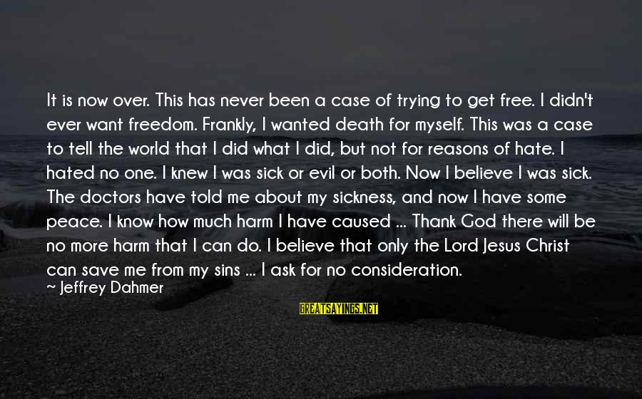 Trying To Save The World Sayings By Jeffrey Dahmer: It is now over. This has never been a case of trying to get free.