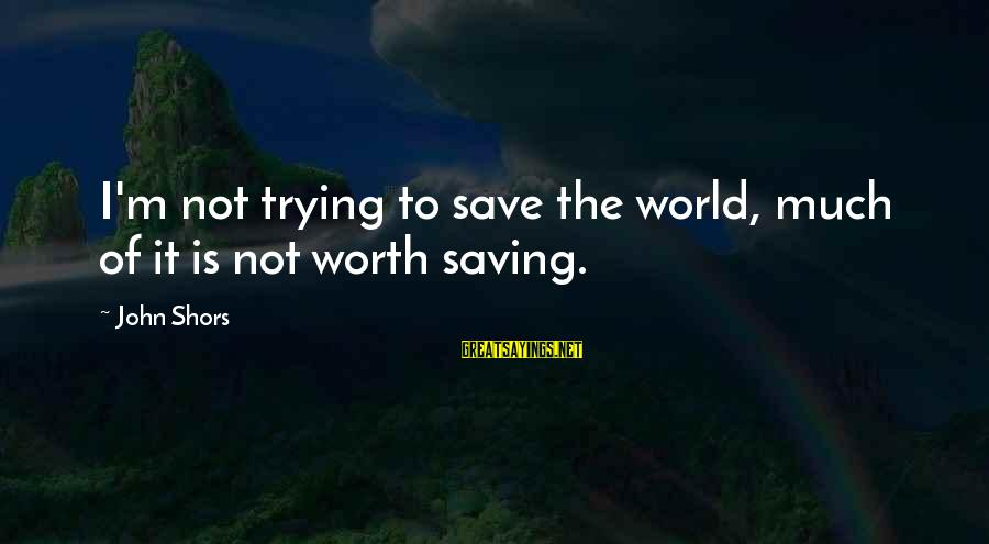 Trying To Save The World Sayings By John Shors: I'm not trying to save the world, much of it is not worth saving.