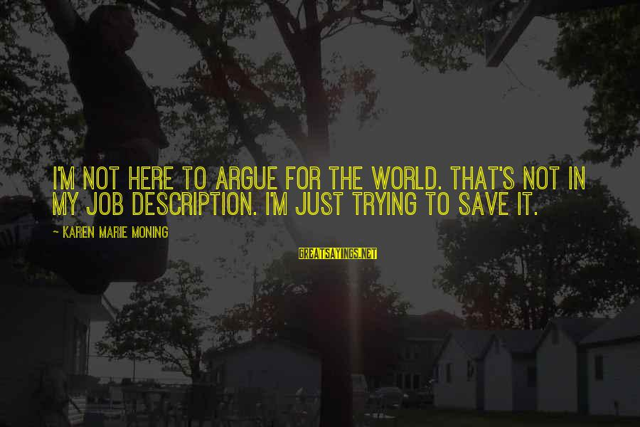 Trying To Save The World Sayings By Karen Marie Moning: I'm not here to argue for the world. That's not in my job description. I'm