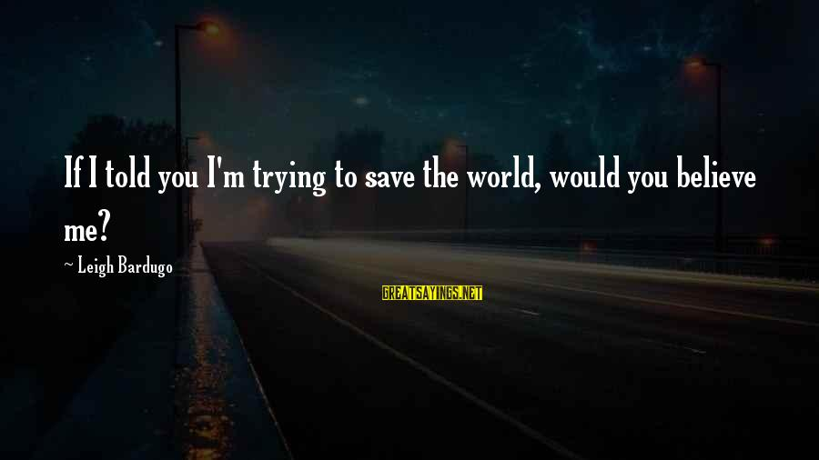 Trying To Save The World Sayings By Leigh Bardugo: If I told you I'm trying to save the world, would you believe me?