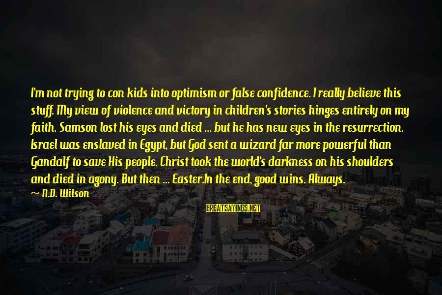 Trying To Save The World Sayings By N.D. Wilson: I'm not trying to con kids into optimism or false confidence. I really believe this