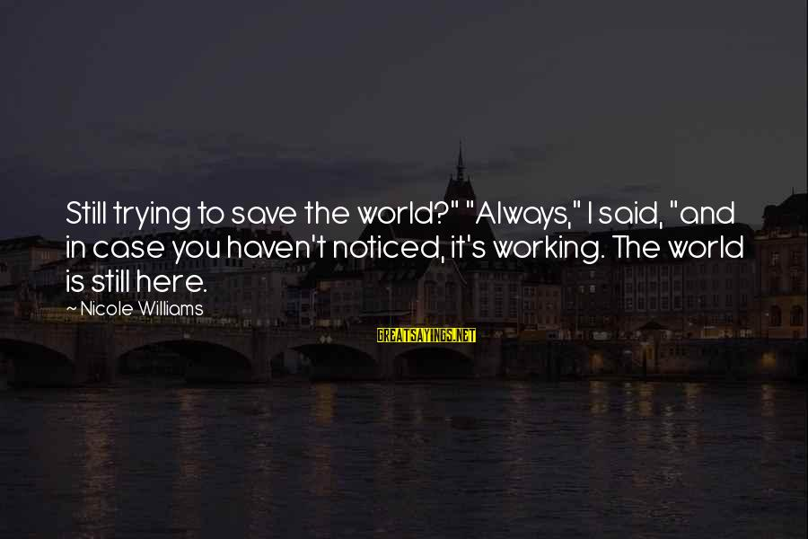 """Trying To Save The World Sayings By Nicole Williams: Still trying to save the world?"""" """"Always,"""" I said, """"and in case you haven't noticed,"""
