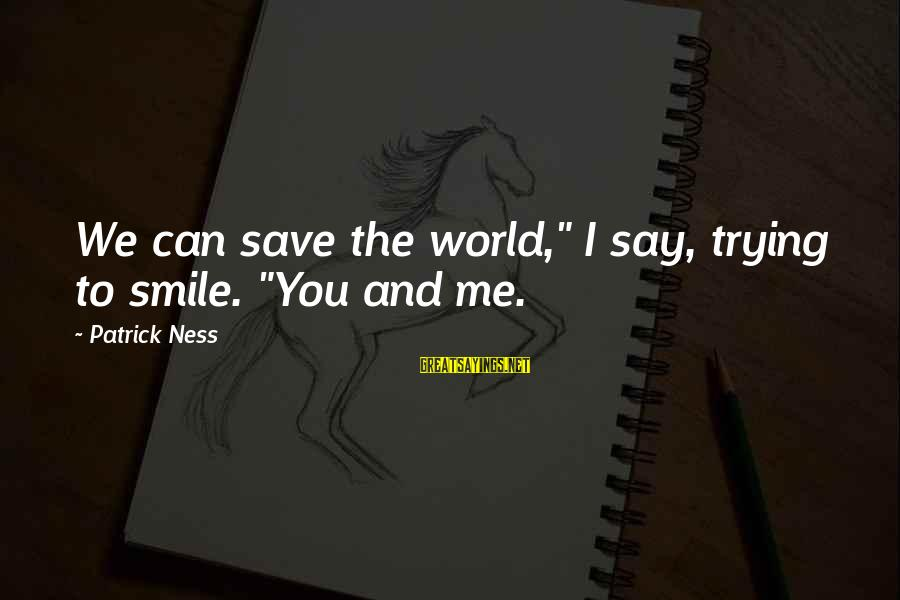 """Trying To Save The World Sayings By Patrick Ness: We can save the world,"""" I say, trying to smile. """"You and me."""