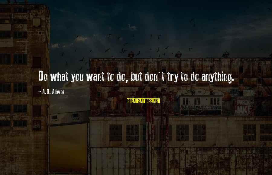 Try'na Sayings By A.D. Aliwat: Do what you want to do, but don't try to do anything.