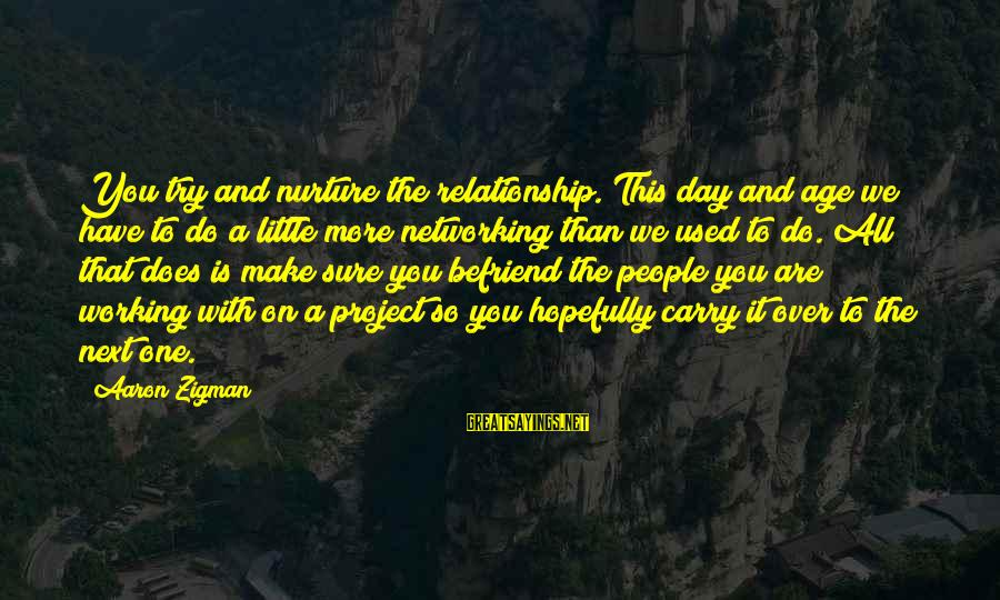 Try'na Sayings By Aaron Zigman: You try and nurture the relationship. This day and age we have to do a