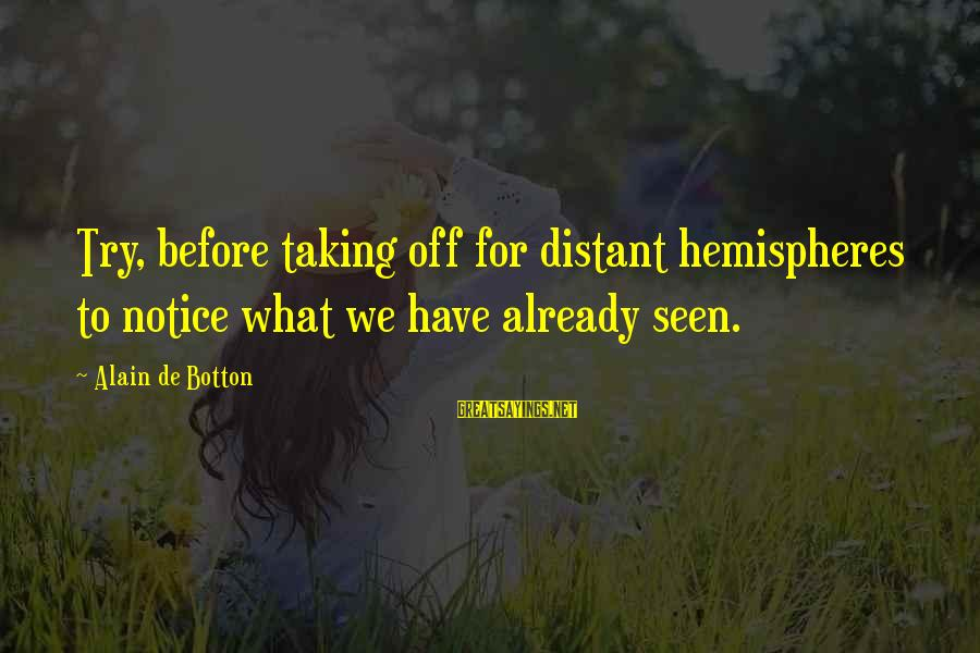 Try'na Sayings By Alain De Botton: Try, before taking off for distant hemispheres to notice what we have already seen.