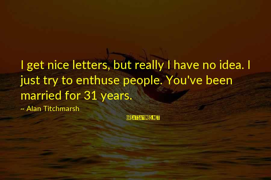 Try'na Sayings By Alan Titchmarsh: I get nice letters, but really I have no idea. I just try to enthuse