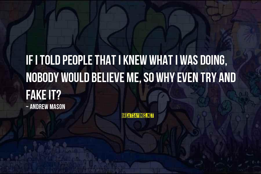Try'na Sayings By Andrew Mason: If I told people that I knew what I was doing, nobody would believe me,