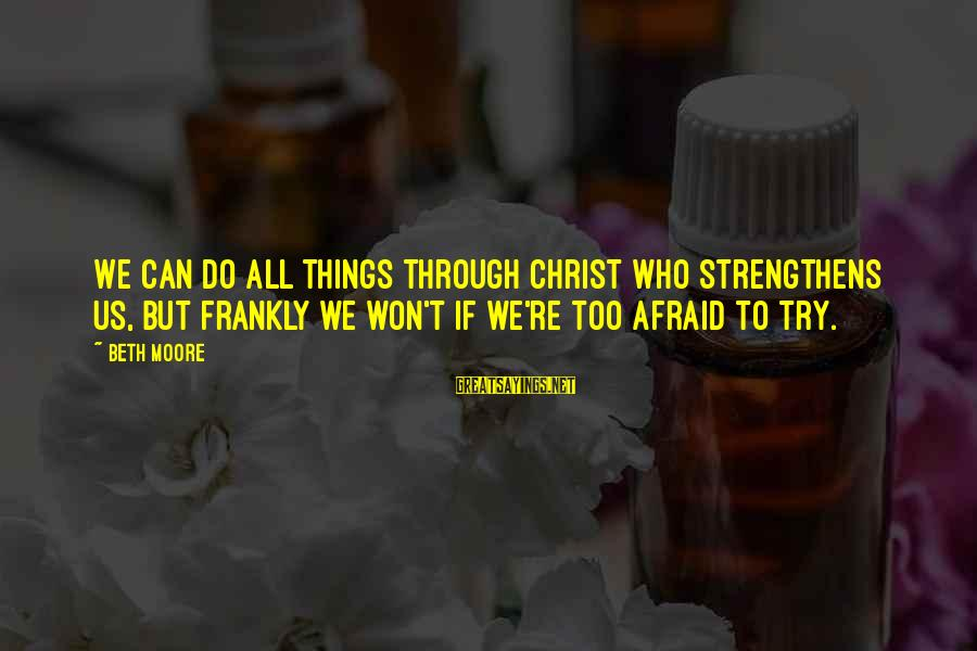 Try'na Sayings By Beth Moore: We can do all things through Christ who strengthens us, but frankly we won't if