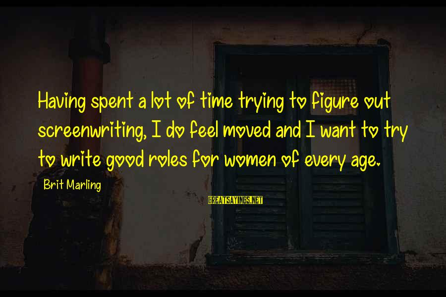 Try'na Sayings By Brit Marling: Having spent a lot of time trying to figure out screenwriting, I do feel moved