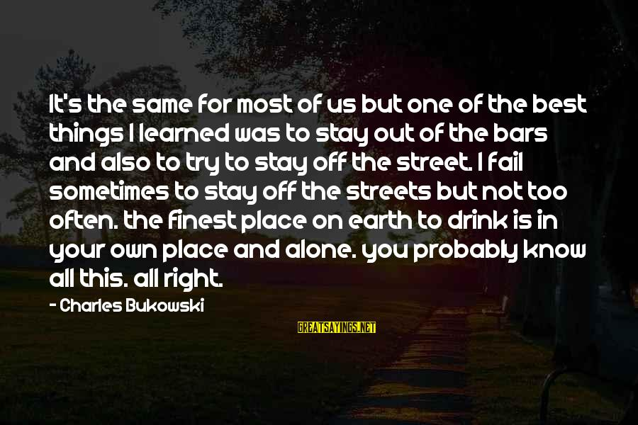 Try'na Sayings By Charles Bukowski: It's the same for most of us but one of the best things I learned