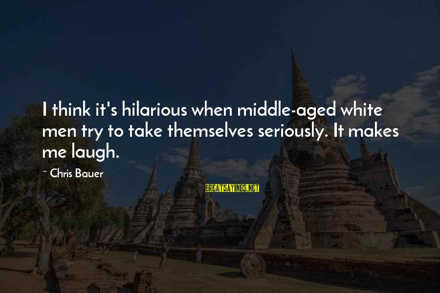 Try'na Sayings By Chris Bauer: I think it's hilarious when middle-aged white men try to take themselves seriously. It makes