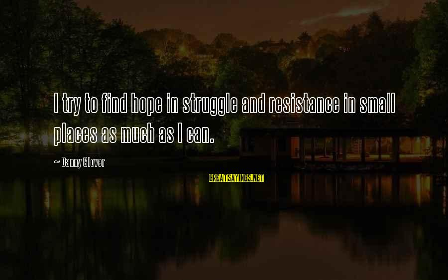 Try'na Sayings By Danny Glover: I try to find hope in struggle and resistance in small places as much as