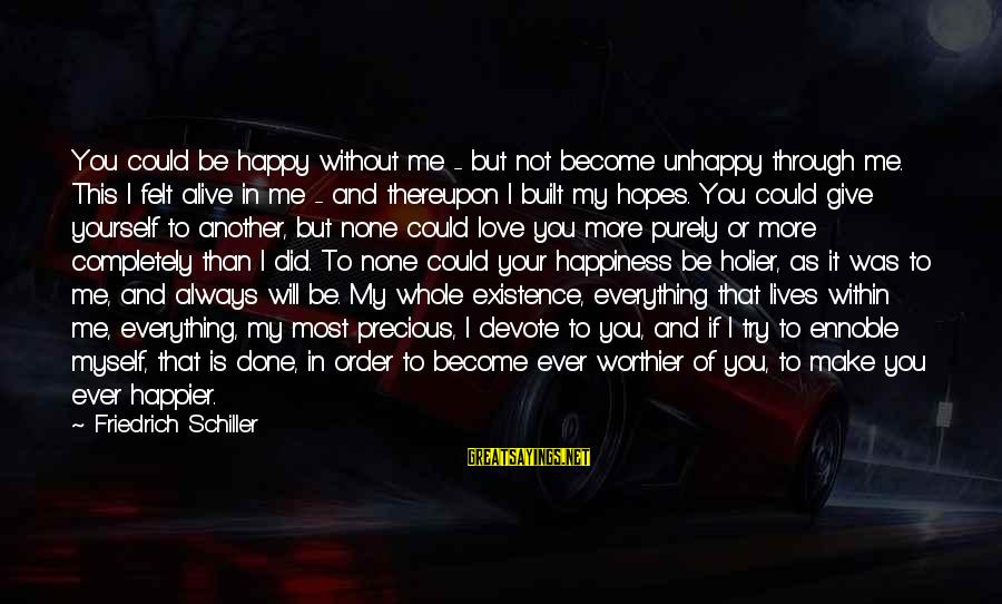 Try'na Sayings By Friedrich Schiller: You could be happy without me - but not become unhappy through me. This I