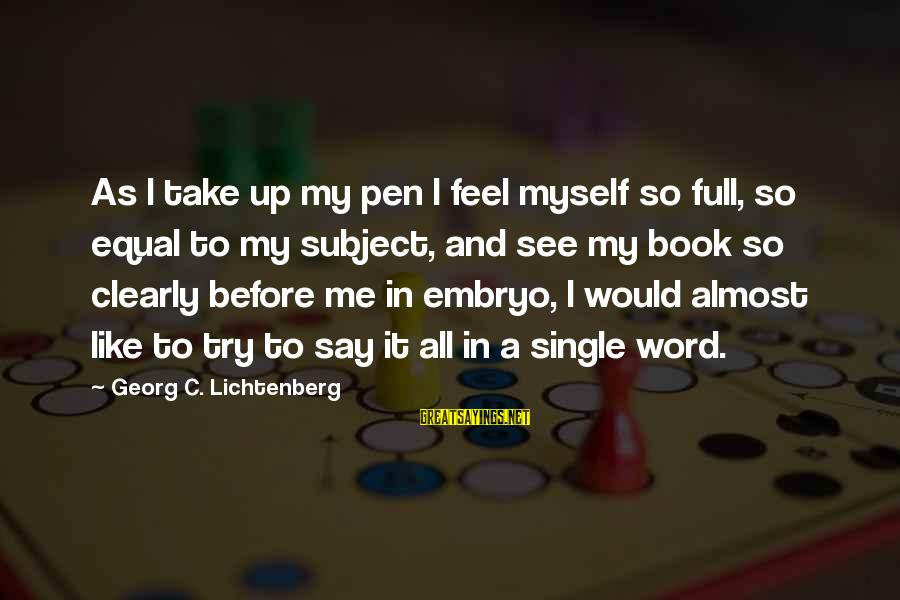 Try'na Sayings By Georg C. Lichtenberg: As I take up my pen I feel myself so full, so equal to my