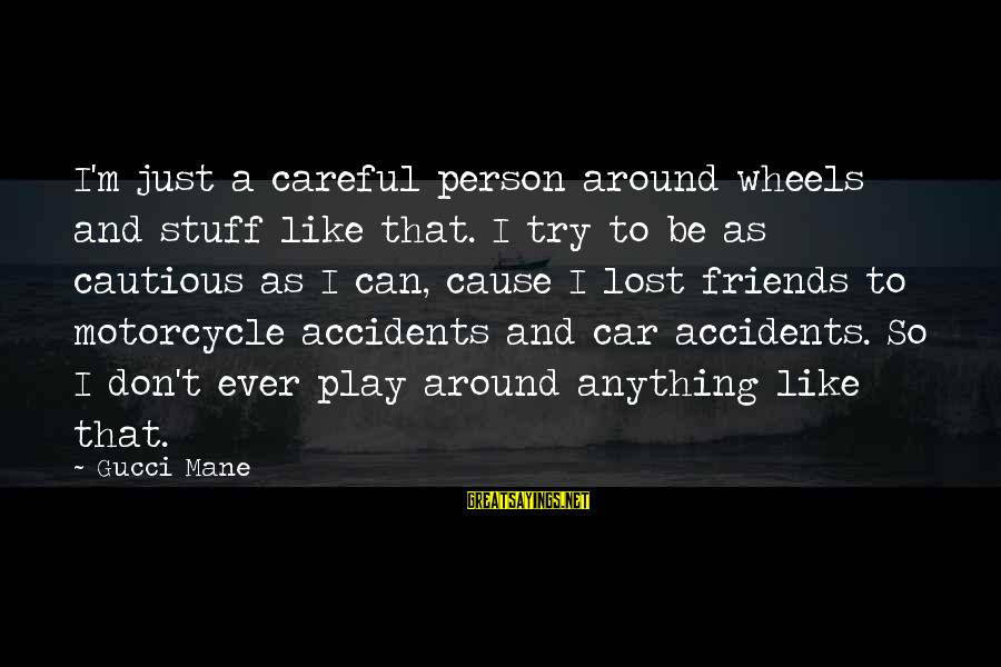 Try'na Sayings By Gucci Mane: I'm just a careful person around wheels and stuff like that. I try to be
