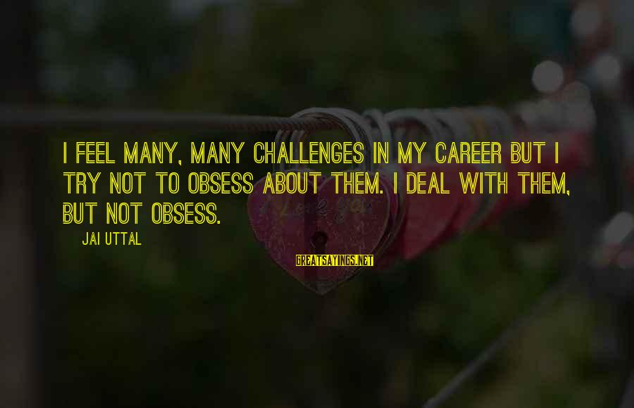 Try'na Sayings By Jai Uttal: I feel many, many challenges in my career but I try not to obsess about