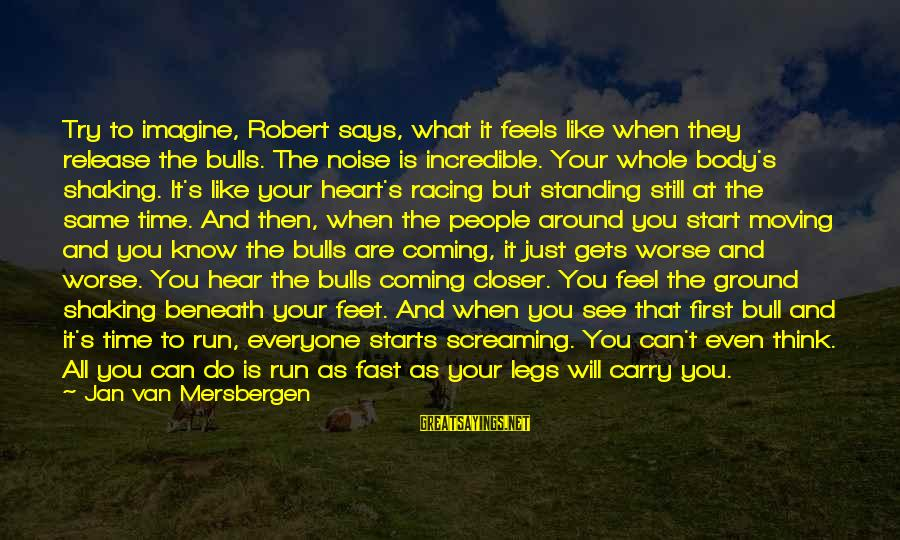 Try'na Sayings By Jan Van Mersbergen: Try to imagine, Robert says, what it feels like when they release the bulls. The