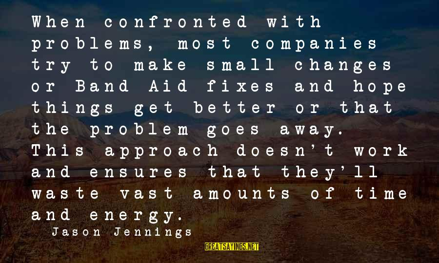 Try'na Sayings By Jason Jennings: When confronted with problems, most companies try to make small changes or Band-Aid fixes and
