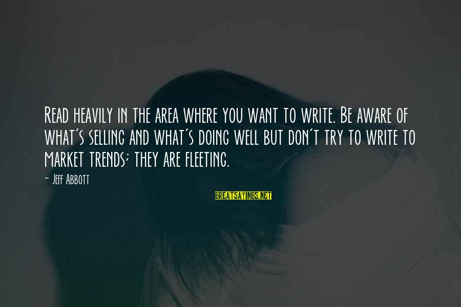 Try'na Sayings By Jeff Abbott: Read heavily in the area where you want to write. Be aware of what's selling