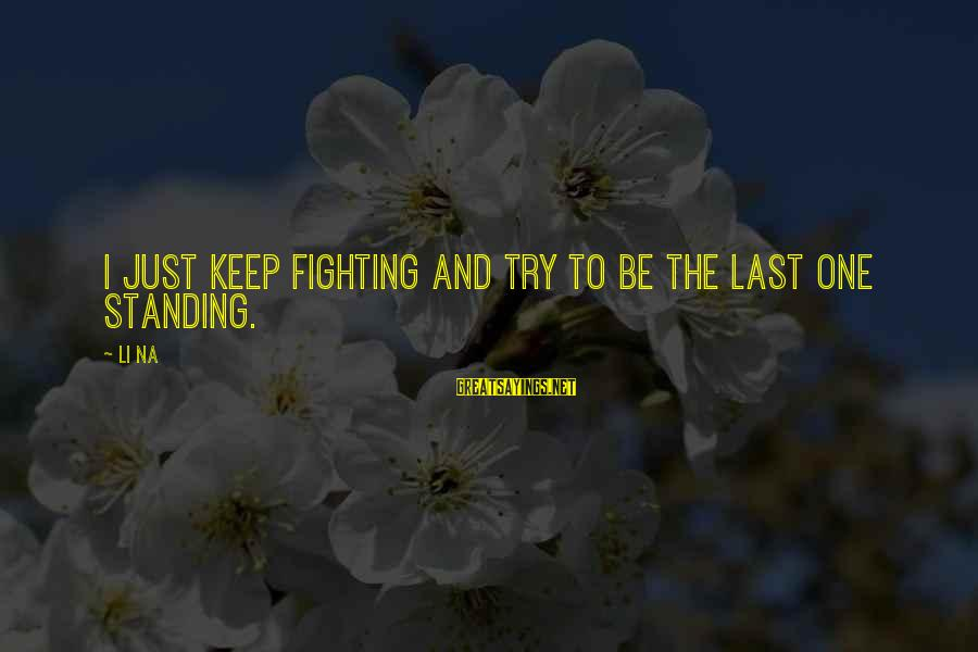 Try'na Sayings By Li Na: I just keep fighting and try to be the last one standing.