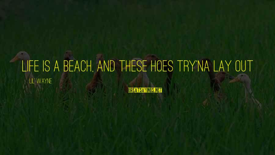Try'na Sayings By Lil' Wayne: Life is a beach, and these hoes try'na lay out