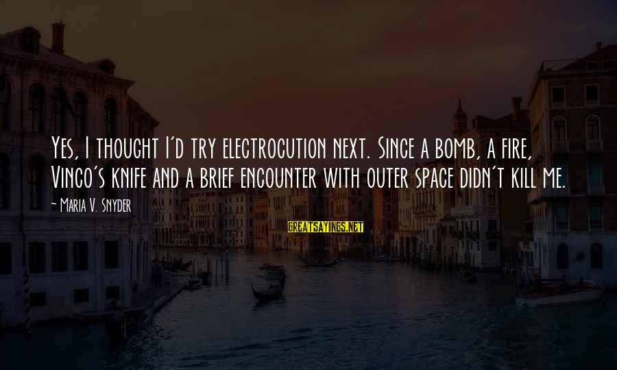 Try'na Sayings By Maria V. Snyder: Yes, I thought I'd try electrocution next. Since a bomb, a fire, Vinco's knife and