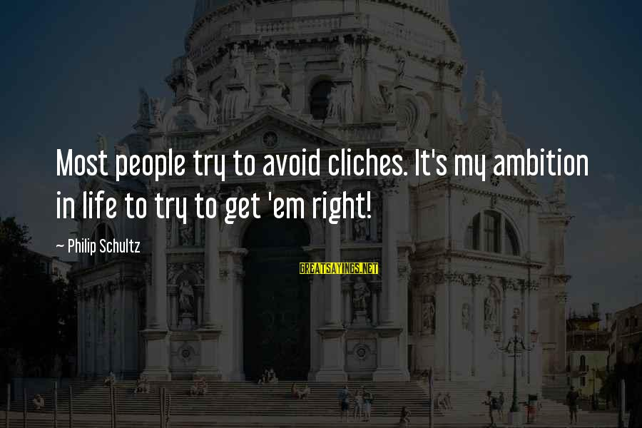 Try'na Sayings By Philip Schultz: Most people try to avoid cliches. It's my ambition in life to try to get