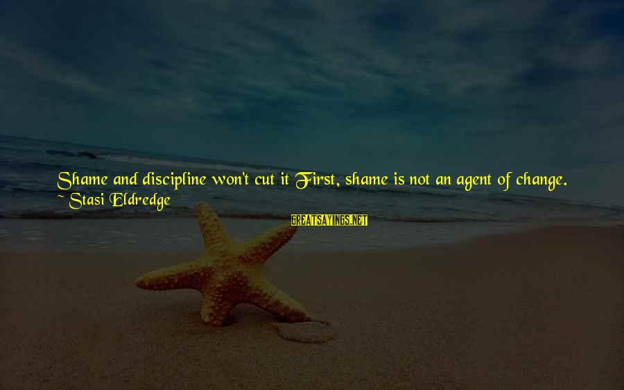 Try'na Sayings By Stasi Eldredge: Shame and discipline won't cut it First, shame is not an agent of change. Like