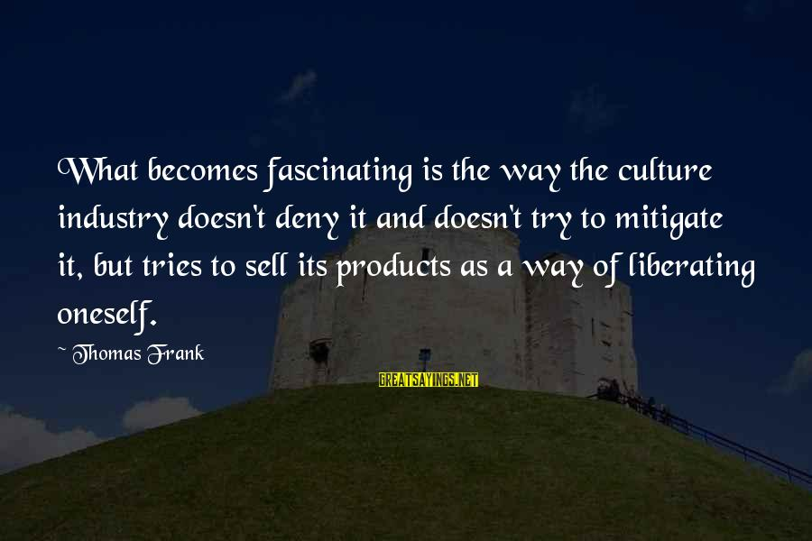 Try'na Sayings By Thomas Frank: What becomes fascinating is the way the culture industry doesn't deny it and doesn't try