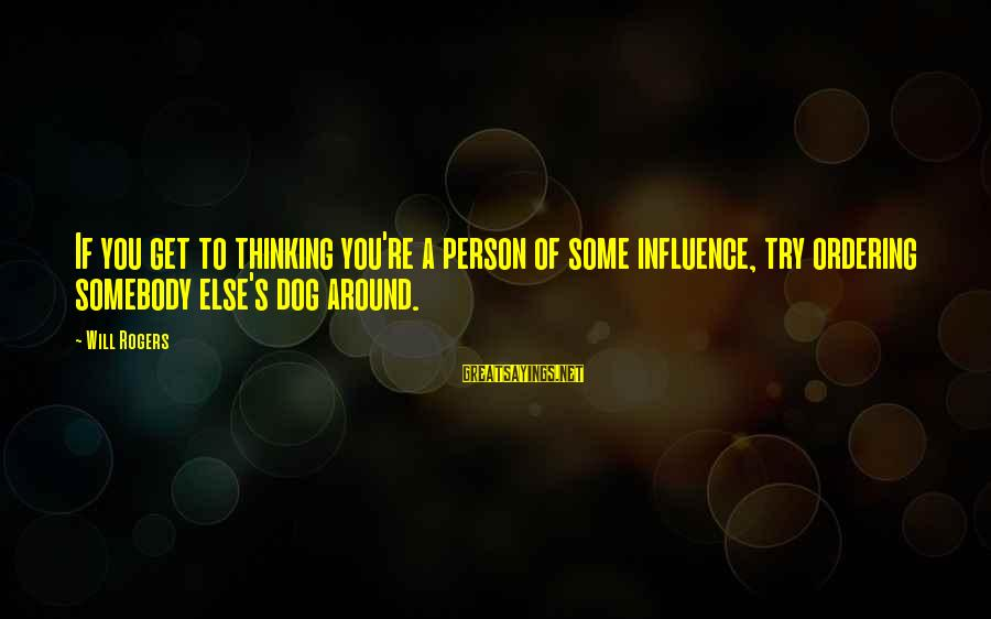 Try'na Sayings By Will Rogers: If you get to thinking you're a person of some influence, try ordering somebody else's