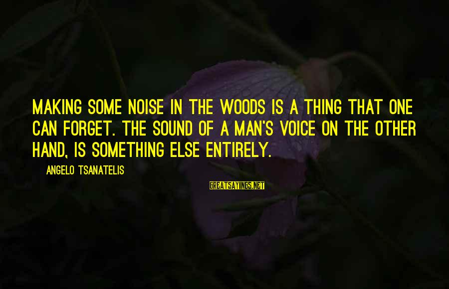 Tsanatelis Sayings By Angelo Tsanatelis: Making some noise in the woods is a thing that one can forget. The sound