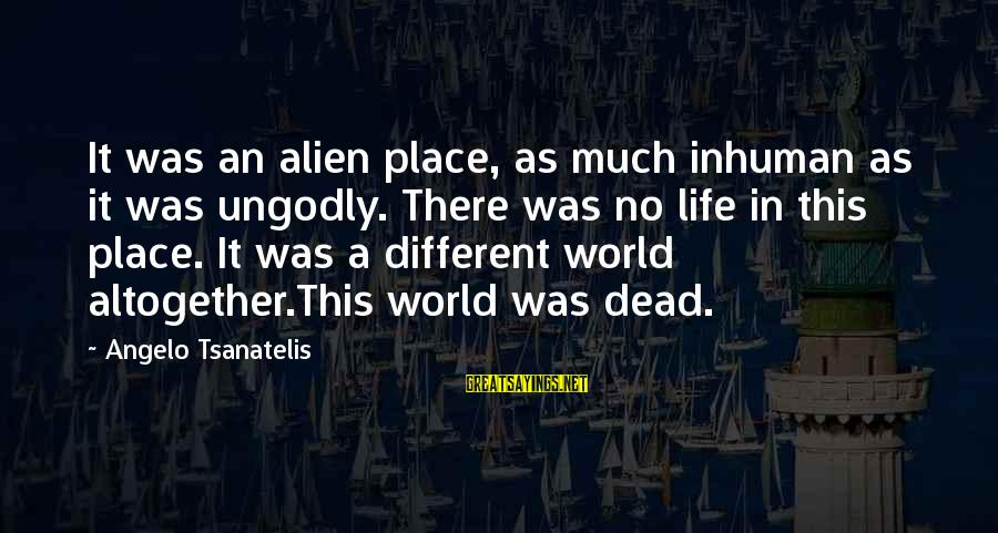 Tsanatelis Sayings By Angelo Tsanatelis: It was an alien place, as much inhuman as it was ungodly. There was no