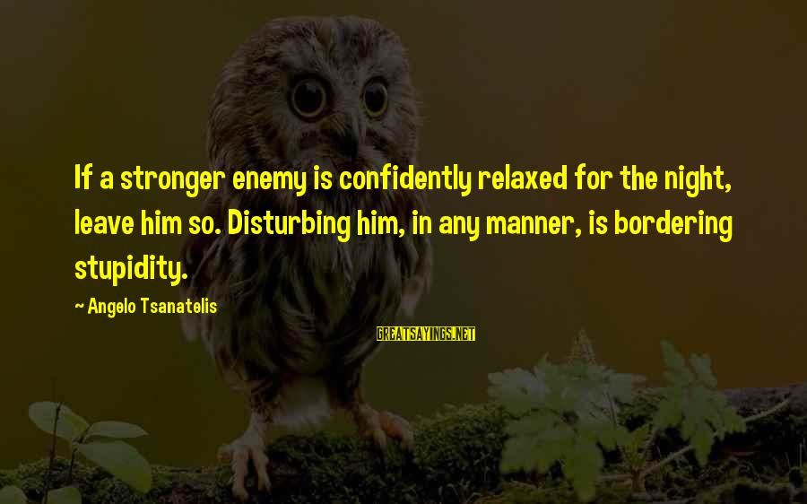 Tsanatelis Sayings By Angelo Tsanatelis: If a stronger enemy is confidently relaxed for the night, leave him so. Disturbing him,