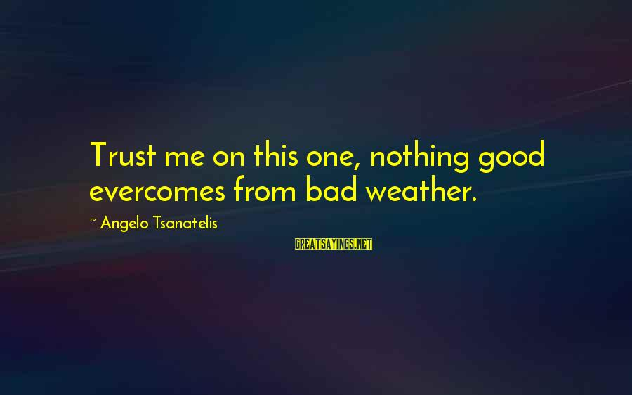 Tsanatelis Sayings By Angelo Tsanatelis: Trust me on this one, nothing good evercomes from bad weather.